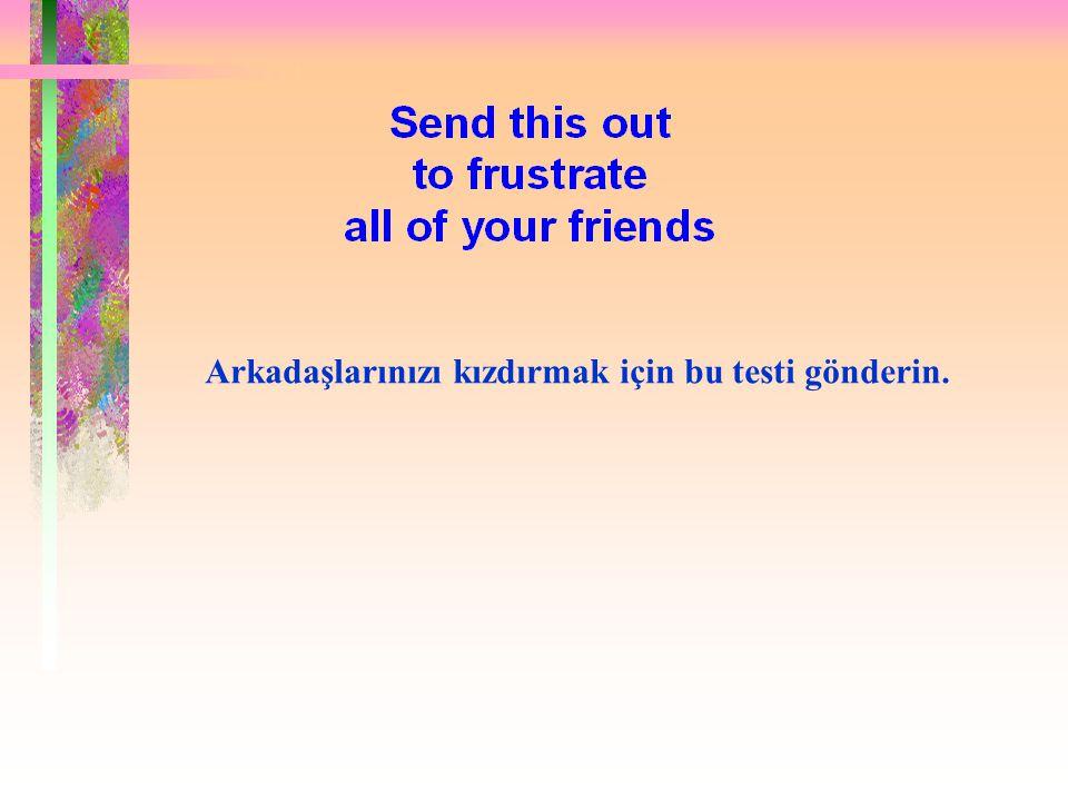 Arkadaşlarınızı kızdırmak için bu testi gönderin.
