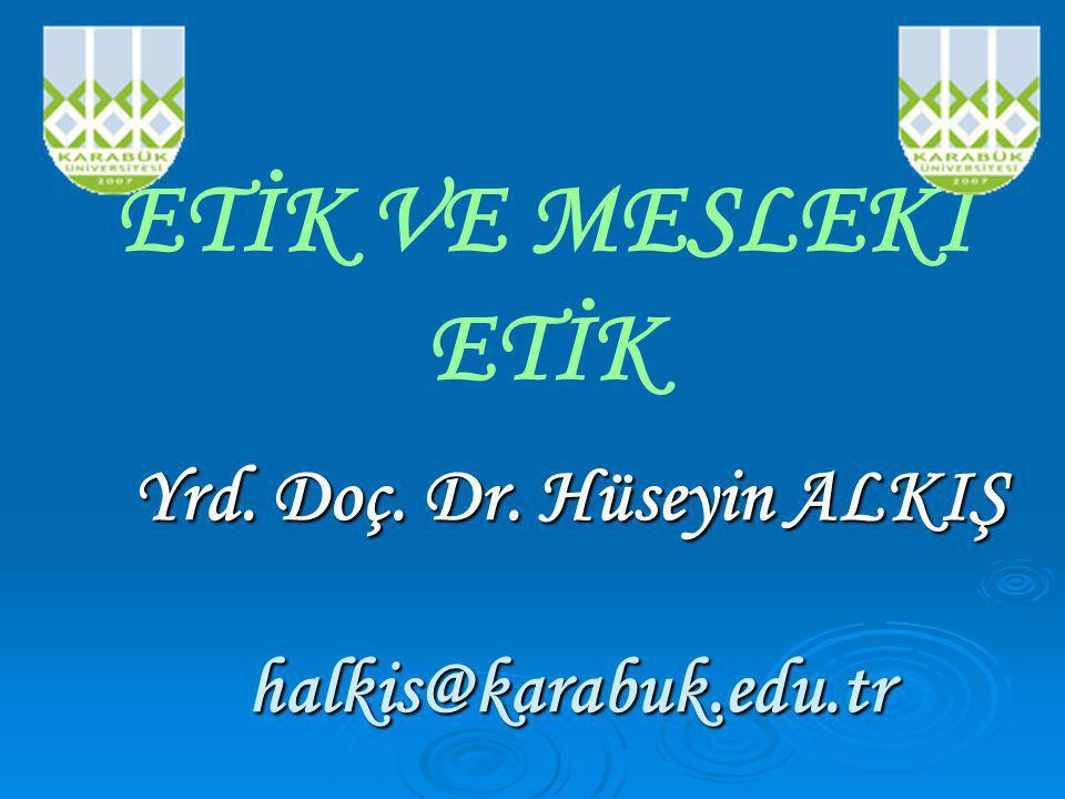 Yrd. Doç. Dr. Hüseyin ALKIŞ halkis@karabuk.edu.tr ETİK VE MESLEKİ ETİK