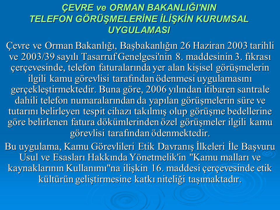 ÇEVRE ve ORMAN BAKANLIĞI NIN TELEFON GÖRÜŞMELERİNE İLİŞKİN KURUMSAL UYGULAMASI Çevre ve Orman Bakanlığı, Başbakanlığın 26 Haziran 2003 tarihli ve 2003/39 sayılı Tasarruf Genelgesi nin 8.