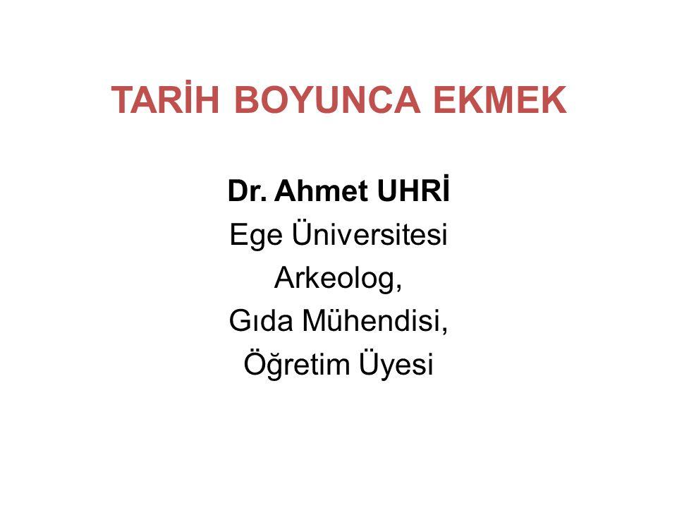 TARİH BOYUNCA EKMEK Dr. Ahmet UHRİ Ege Üniversitesi Arkeolog, Gıda Mühendisi, Öğretim Üyesi