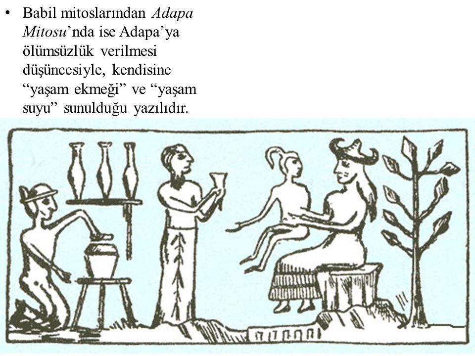 """• Babil mitoslarından Adapa Mitosu'nda ise Adapa'ya ölümsüzlük verilmesi düşüncesiyle, kendisine """"yaşam ekmeği"""" ve """"yaşam suyu"""" sunulduğu yazılıdır."""