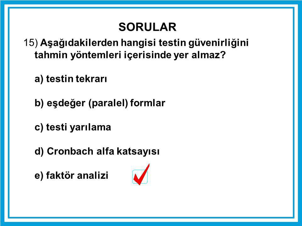 15) Aşağıdakilerden hangisi testin güvenirliğini tahmin yöntemleri içerisinde yer almaz? a) testin tekrarı b) eşdeğer (paralel) formlar c) testi yarıl