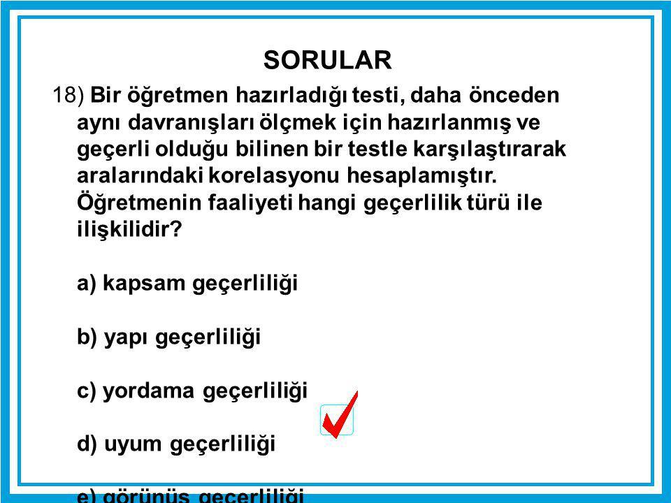 18) Bir öğretmen hazırladığı testi, daha önceden aynı davranışları ölçmek için hazırlanmış ve geçerli olduğu bilinen bir testle karşılaştırarak aralar