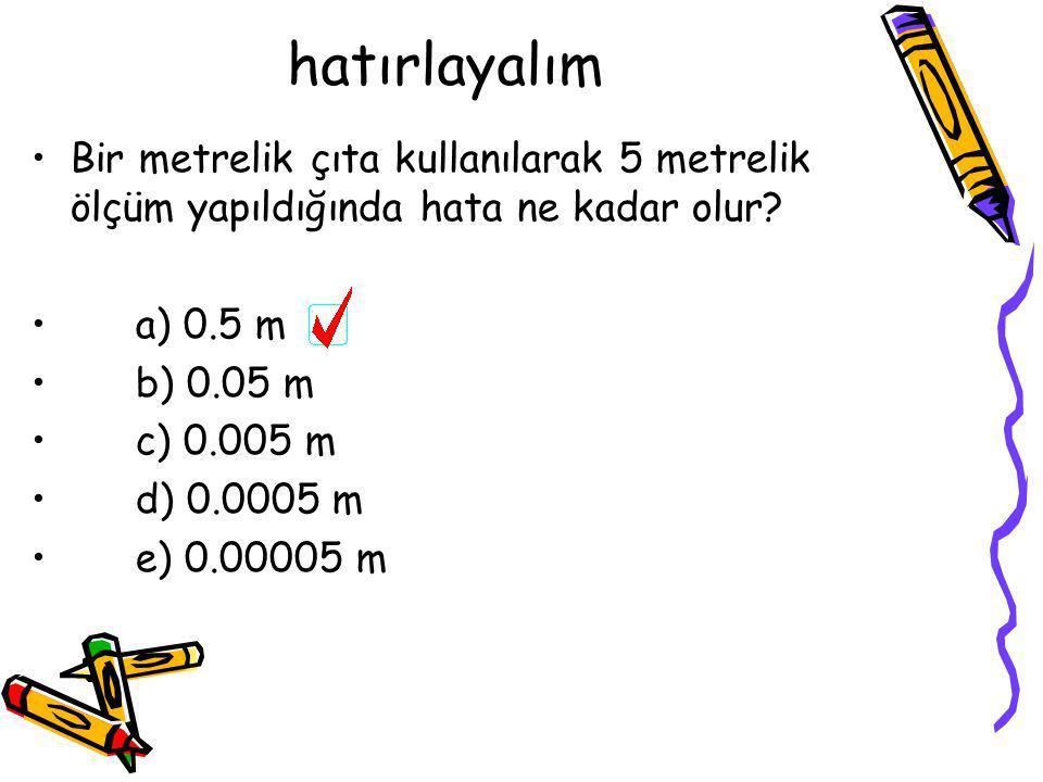 hatırlayalım •Bir metrelik çıta kullanılarak 5 metrelik ölçüm yapıldığında hata ne kadar olur? •a) 0.5 m •b) 0.05 m •c) 0.005 m •d) 0.0005 m •e) 0.000