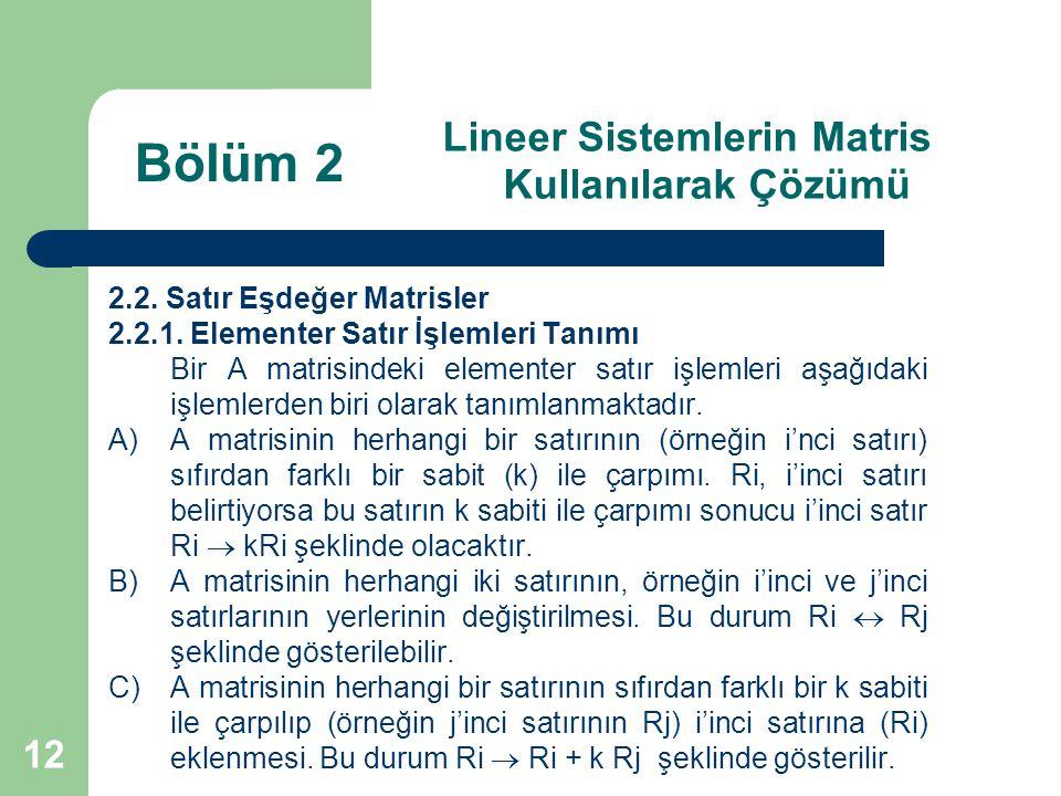 12 Lineer Sistemlerin Matris Kullanılarak Çözümü 2.2. Satır Eşdeğer Matrisler 2.2.1. Elementer Satır İşlemleri Tanımı Bir A matrisindeki elementer sat