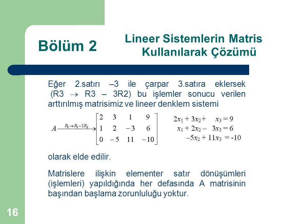 16 Lineer Sistemlerin Matris Kullanılarak Çözümü Eğer 2.satırı –3 ile çarpar 3.satıra eklersek (R3  R3 – 3R2) bu işlemler sonucu verilen arttırılmış