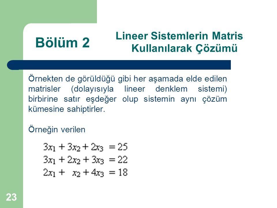 23 Lineer Sistemlerin Matris Kullanılarak Çözümü Örnekten de görüldüğü gibi her aşamada elde edilen matrisler (dolayısıyla lineer denklem sistemi) bir