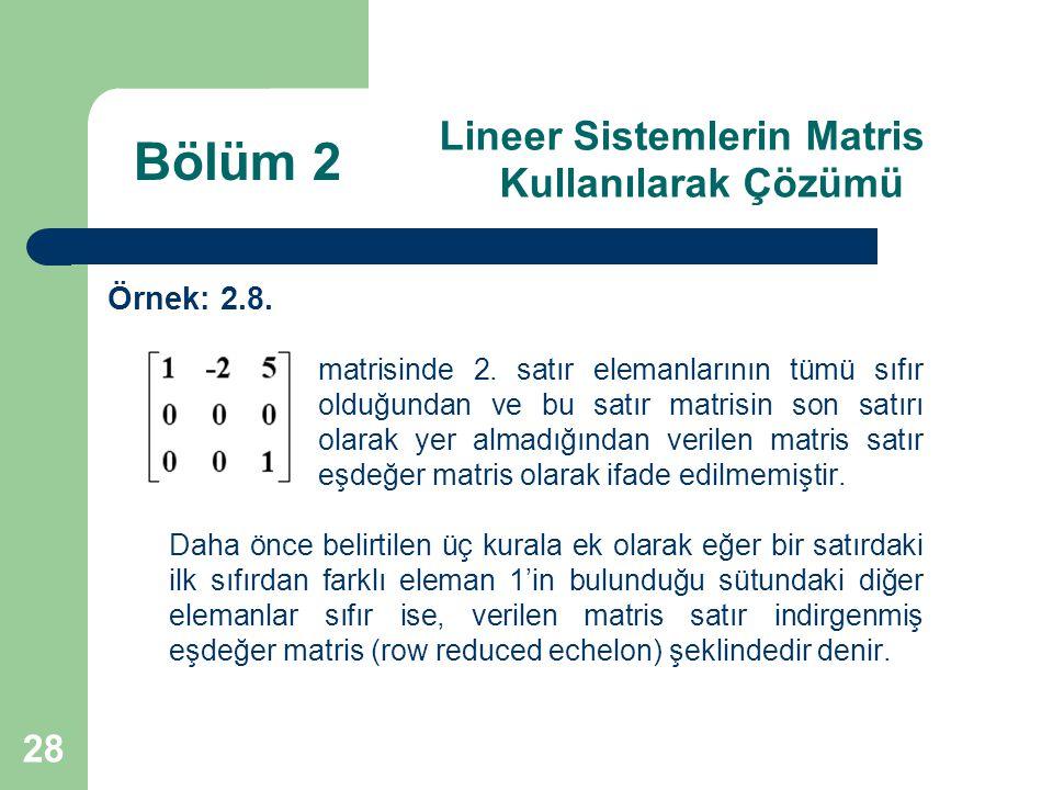 28 Lineer Sistemlerin Matris Kullanılarak Çözümü Örnek: 2.8. matrisinde 2. satır elemanlarının tümü sıfır olduğundan ve bu satır matrisin son satırı o