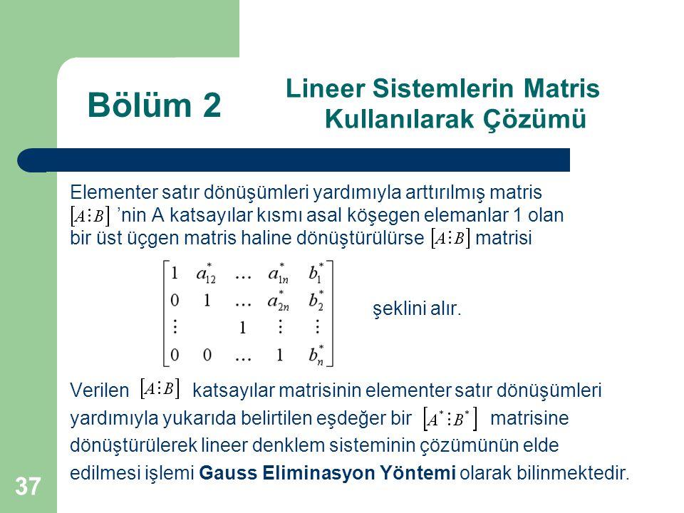 37 Lineer Sistemlerin Matris Kullanılarak Çözümü Elementer satır dönüşümleri yardımıyla arttırılmış matris 'nin A katsayılar kısmı asal köşegen eleman