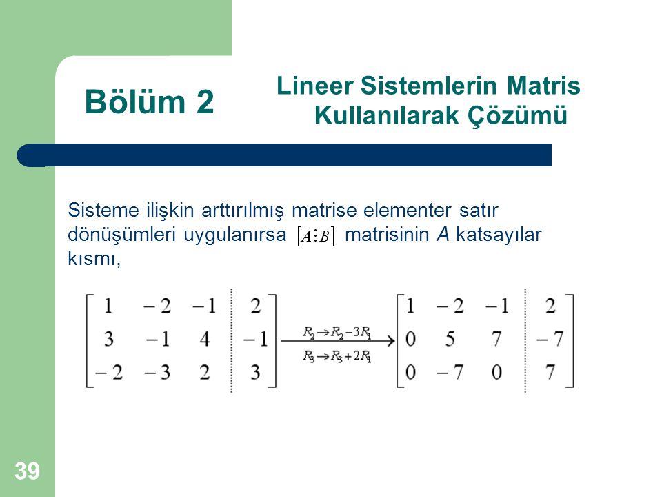 39 Lineer Sistemlerin Matris Kullanılarak Çözümü Sisteme ilişkin arttırılmış matrise elementer satır dönüşümleri uygulanırsa matrisinin A katsayılar k