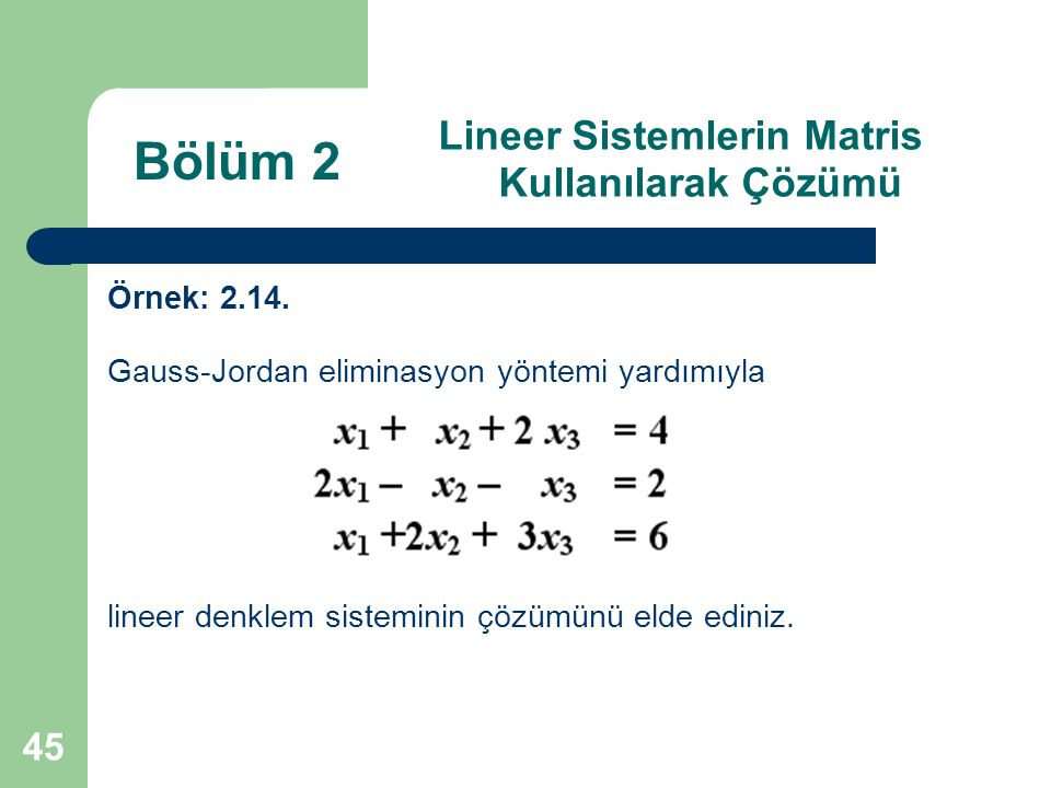 45 Lineer Sistemlerin Matris Kullanılarak Çözümü Örnek: 2.14. Gauss-Jordan eliminasyon yöntemi yardımıyla lineer denklem sisteminin çözümünü elde edin