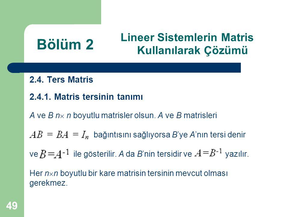 49 Lineer Sistemlerin Matris Kullanılarak Çözümü 2.4. Ters Matris 2.4.1. Matris tersinin tanımı A ve B n  n boyutlu matrisler olsun. A ve B matrisler