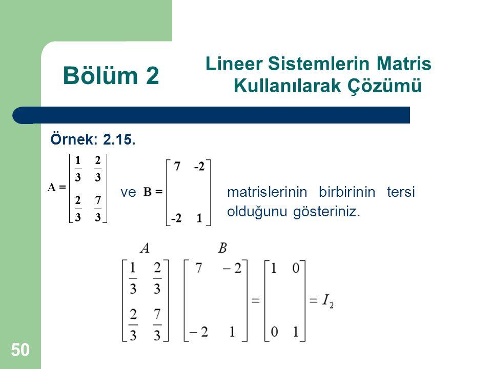50 Lineer Sistemlerin Matris Kullanılarak Çözümü Örnek: 2.15. ve matrislerinin birbirinin tersi olduğunu gösteriniz. Bölüm 2