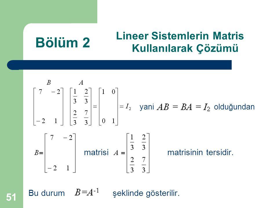 51 Lineer Sistemlerin Matris Kullanılarak Çözümü matrisimatrisinin tersidir. Bu durum şeklinde gösterilir. Bölüm 2 yani olduğundan