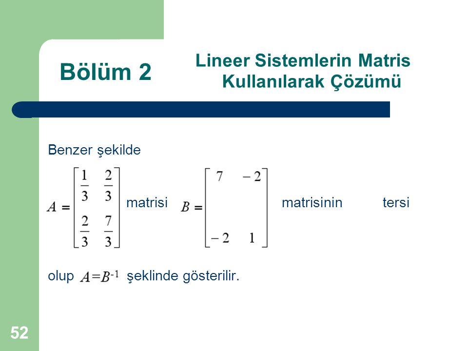 52 Lineer Sistemlerin Matris Kullanılarak Çözümü Benzer şekilde matrisi matrisinin tersi olup şeklinde gösterilir. Bölüm 2