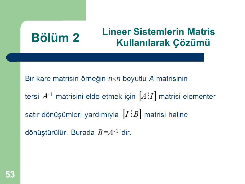 53 Lineer Sistemlerin Matris Kullanılarak Çözümü Bir kare matrisin örneğin n  n boyutlu A matrisinin tersi matrisini elde etmek için matrisi elemente