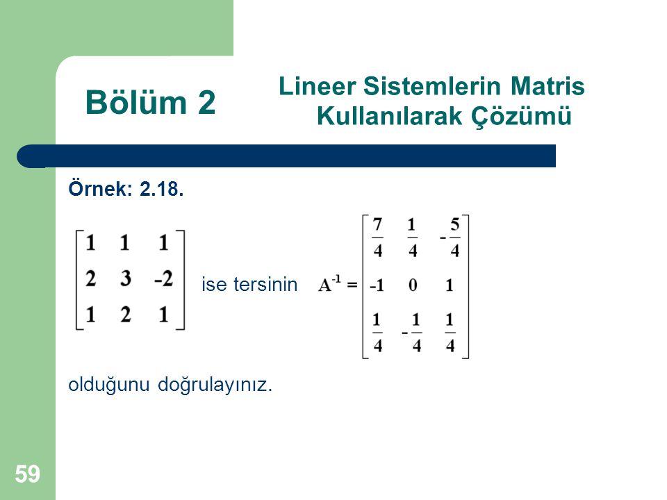 59 Lineer Sistemlerin Matris Kullanılarak Çözümü Örnek: 2.18. ise tersinin olduğunu doğrulayınız. Bölüm 2