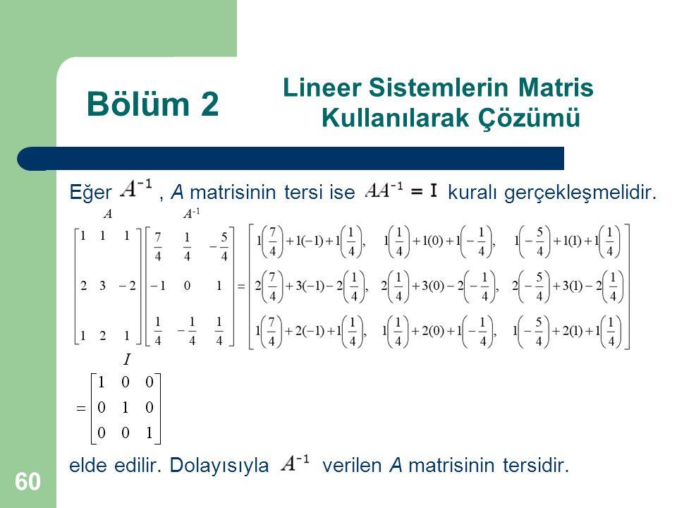 60 Lineer Sistemlerin Matris Kullanılarak Çözümü Eğer, A matrisinin tersi ise kuralı gerçekleşmelidir. elde edilir. Dolayısıyla verilen A matrisinin t