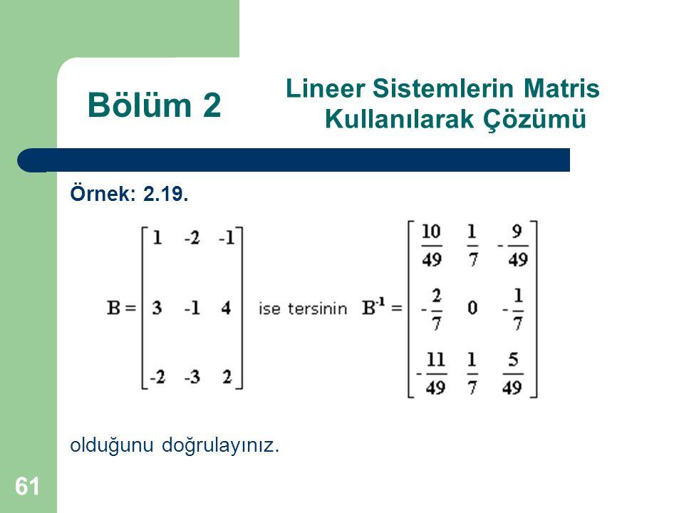 61 Lineer Sistemlerin Matris Kullanılarak Çözümü Örnek: 2.19. olduğunu doğrulayınız. Bölüm 2