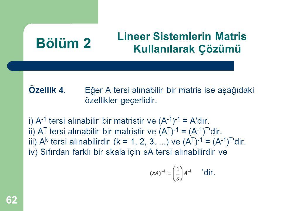 62 Lineer Sistemlerin Matris Kullanılarak Çözümü Özellik 4. Eğer A tersi alınabilir bir matris ise aşağıdaki özellikler geçerlidir. i) A -1 tersi alın