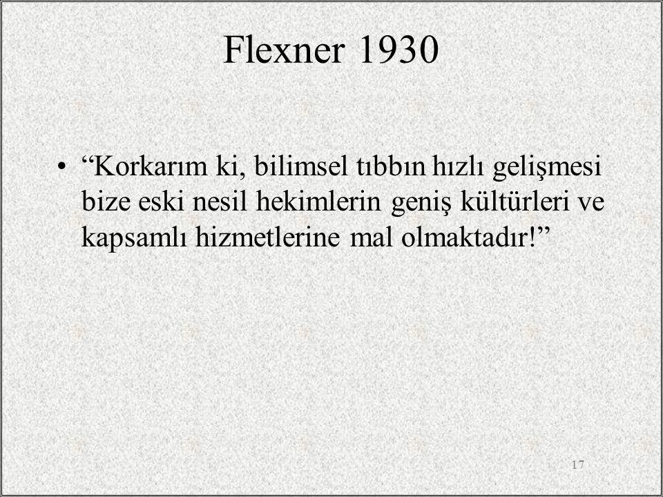 """17 Flexner 1930 •""""Korkarım ki, bilimsel tıbbın hızlı gelişmesi bize eski nesil hekimlerin geniş kültürleri ve kapsamlı hizmetlerine mal olmaktadır!"""""""