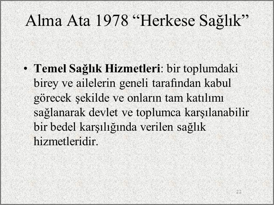 """22 Alma Ata 1978 """"Herkese Sağlık"""" •Temel Sağlık Hizmetleri: bir toplumdaki birey ve ailelerin geneli tarafından kabul görecek şekilde ve onların tam k"""
