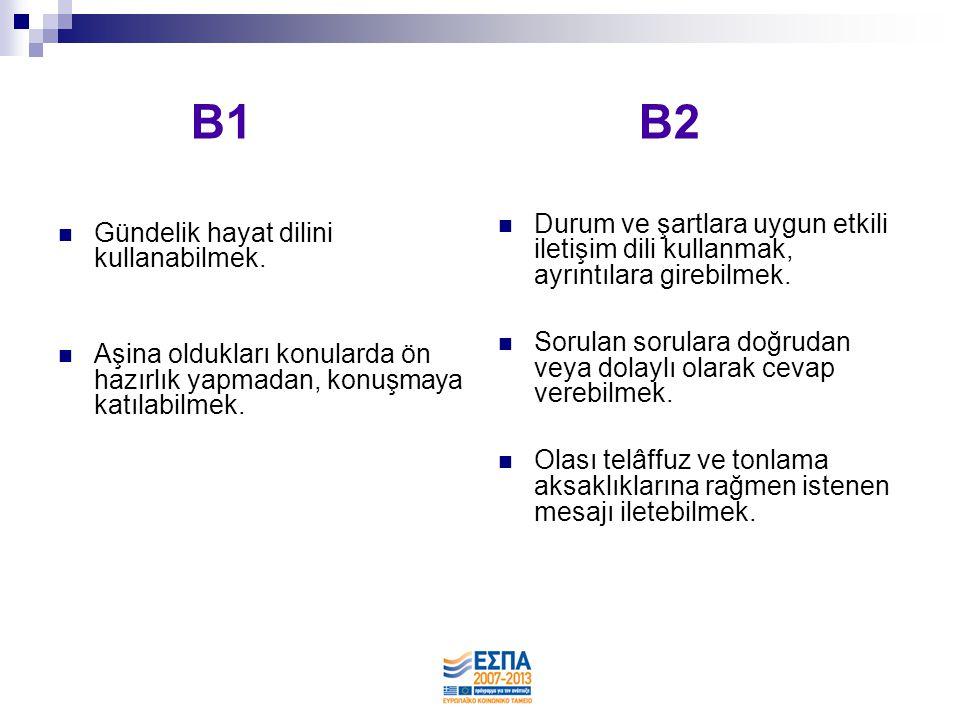 B1 B2  Gündelik hayat dilini kullanabilmek.  Aşina oldukları konularda ön hazırlık yapmadan, konuşmaya katılabilmek.  Durum ve şartlara uygun etkil