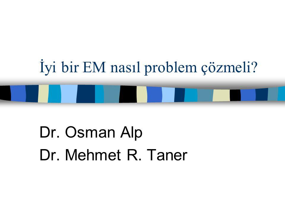 İyi bir EM nasıl problem çözmeli? Dr. Osman Alp Dr. Mehmet R. Taner
