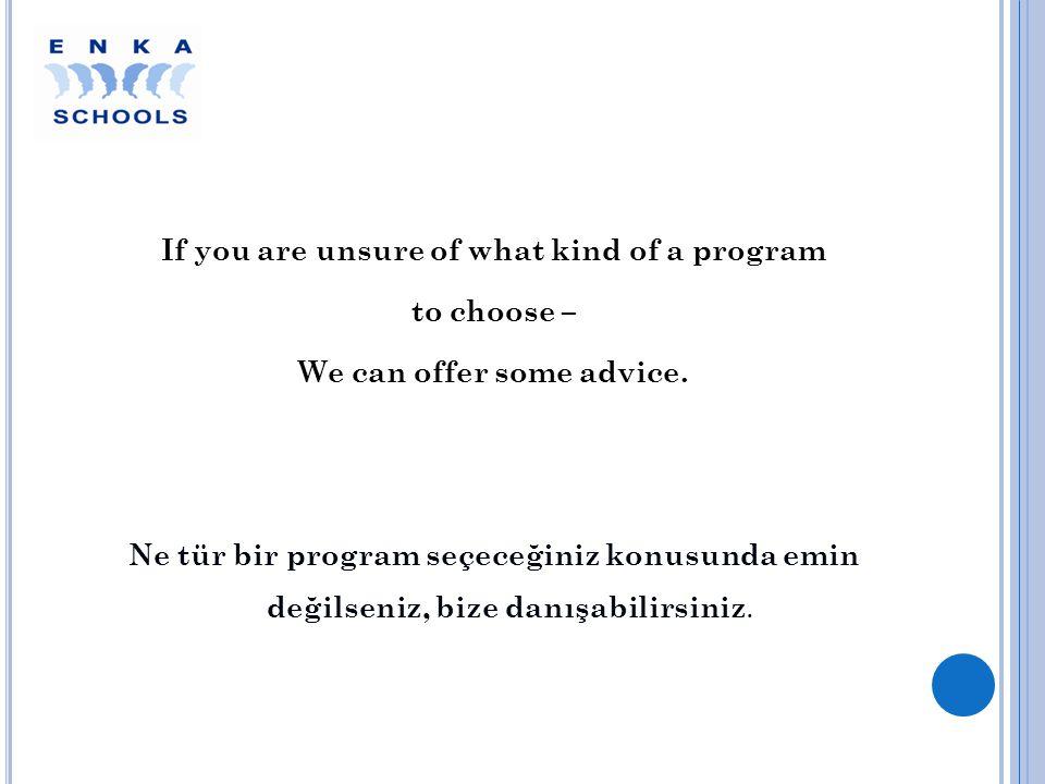 If you are unsure of what kind of a program to choose – We can offer some advice. Ne tür bir program seçeceğiniz konusunda emin değilseniz, bize danış
