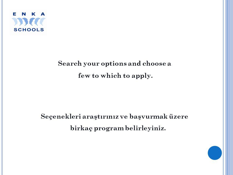 Search your options and choose a few to which to apply. Seçenekleri araştırınız ve başvurmak üzere birkaç program belirleyiniz.