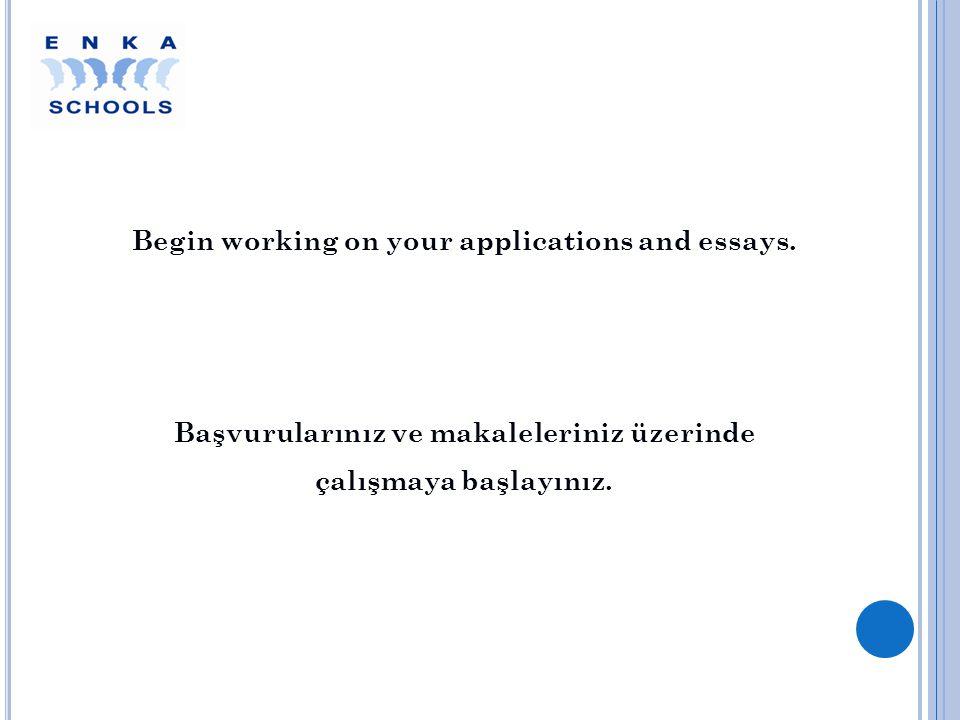 Begin working on your applications and essays. Başvurularınız ve makaleleriniz üzerinde çalışmaya başlayınız.