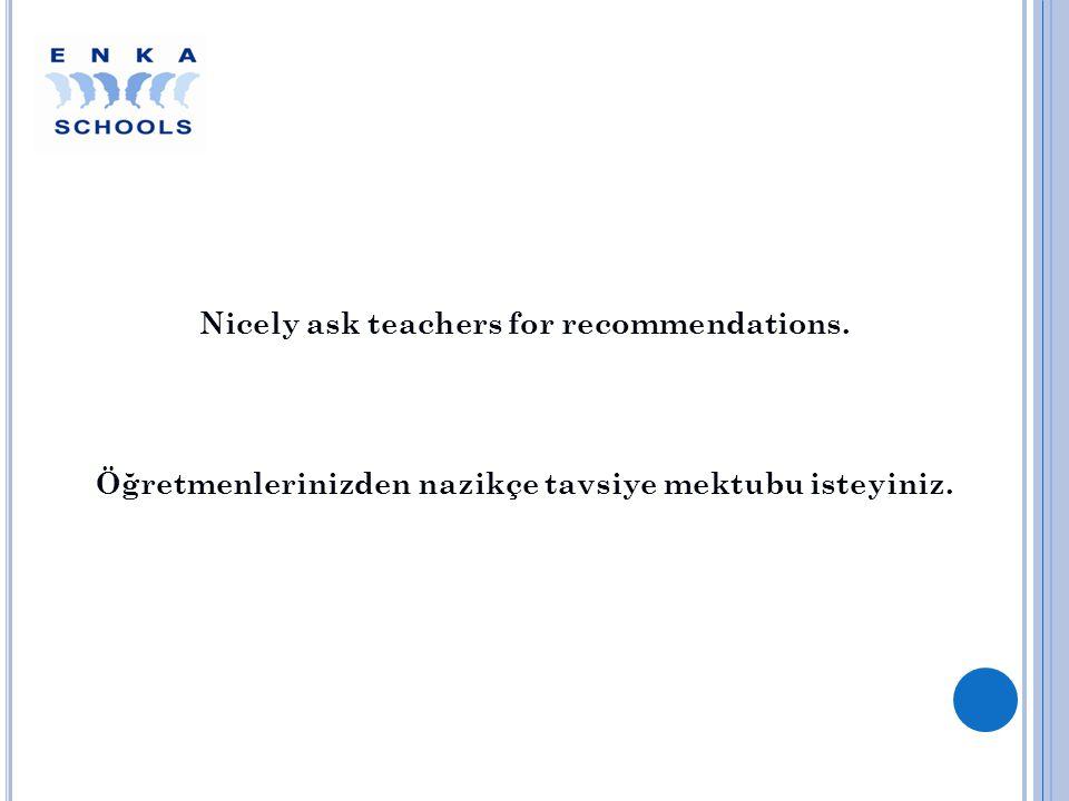 Nicely ask teachers for recommendations. Öğretmenlerinizden nazikçe tavsiye mektubu isteyiniz.