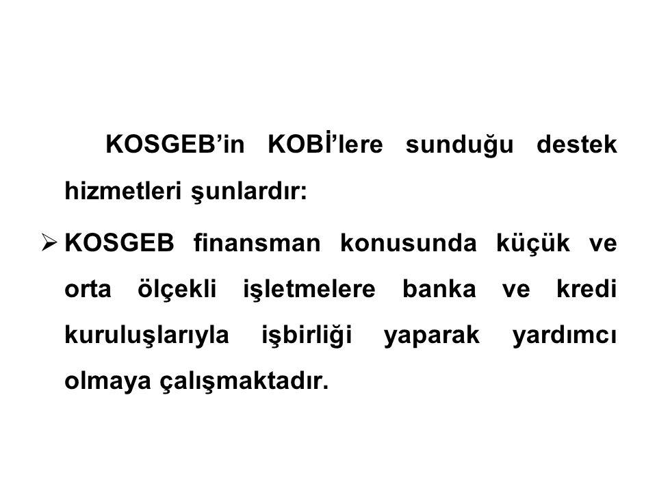 KOSGEB'in KOBİ'lere sunduğu destek hizmetleri şunlardır:  KOSGEB finansman konusunda küçük ve orta ölçekli işletmelere banka ve kredi kuruluşlarıyla işbirliği yaparak yardımcı olmaya çalışmaktadır.