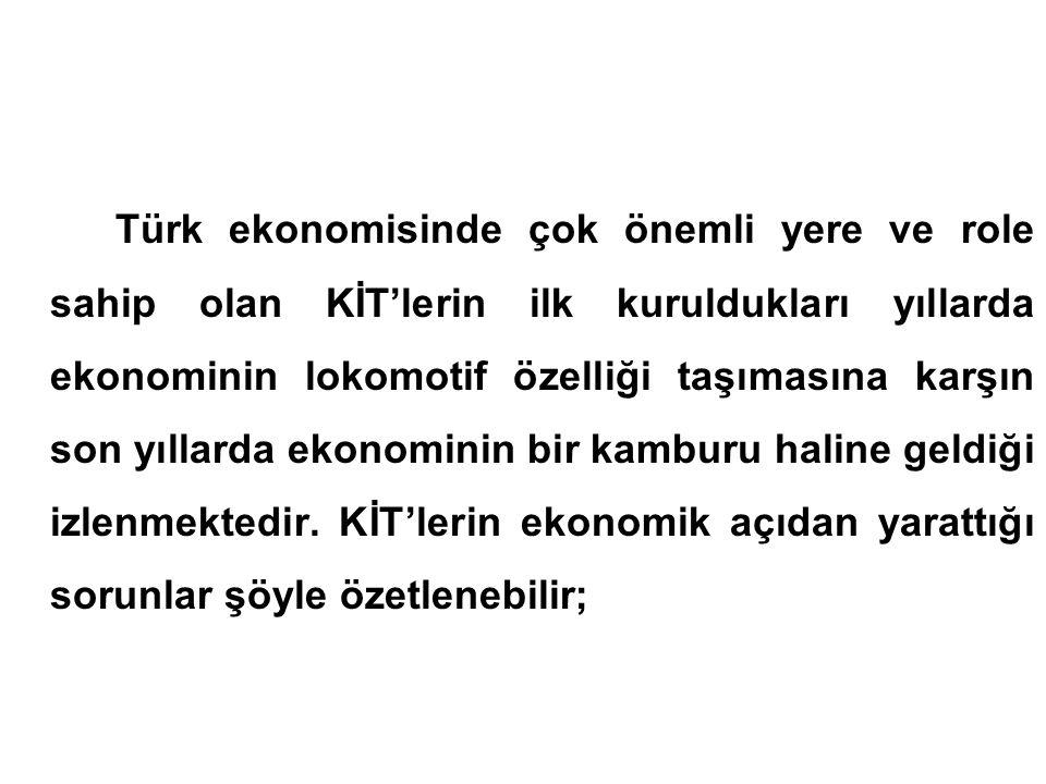 Türk ekonomisinde çok önemli yere ve role sahip olan KİT'lerin ilk kuruldukları yıllarda ekonominin lokomotif özelliği taşımasına karşın son yıllarda ekonominin bir kamburu haline geldiği izlenmektedir.
