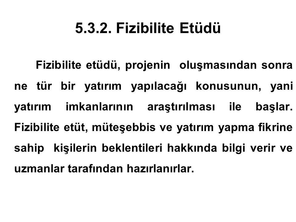 5.3.2. Fizibilite Etüdü Fizibilite etüdü, projenin oluşmasından sonra ne tür bir yatırım yapılacağı konusunun, yani yatırım imkanlarının araştırılması