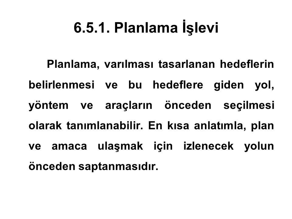 6.5.1. Planlama İşlevi Planlama, varılması tasarlanan hedeflerin belirlenmesi ve bu hedeflere giden yol, yöntem ve araçların önceden seçilmesi olarak