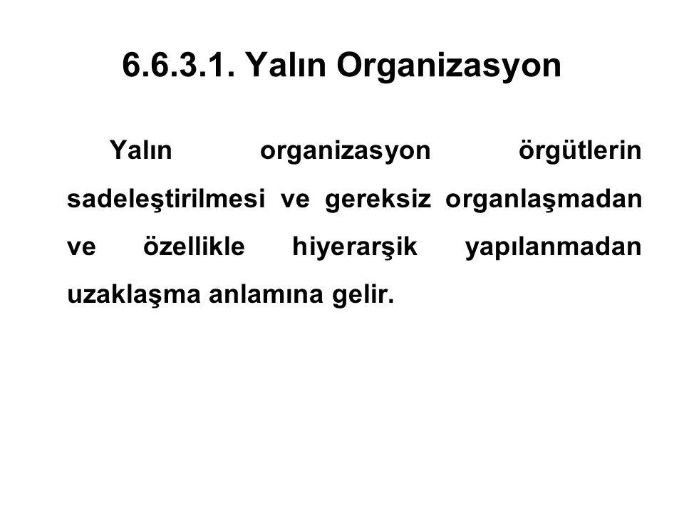 6.6.3.1. Yalın Organizasyon Yalın organizasyon örgütlerin sadeleştirilmesi ve gereksiz organlaşmadan ve özellikle hiyerarşik yapılanmadan uzaklaşma an