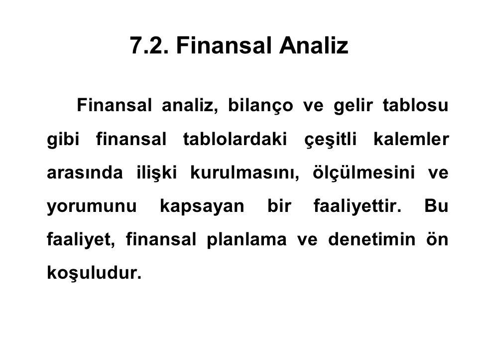 7.2. Finansal Analiz Finansal analiz, bilanço ve gelir tablosu gibi finansal tablolardaki çeşitli kalemler arasında ilişki kurulmasını, ölçülmesini ve