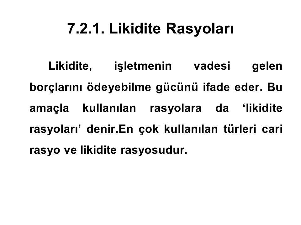 7.2.1. Likidite Rasyoları Likidite, işletmenin vadesi gelen borçlarını ödeyebilme gücünü ifade eder. Bu amaçla kullanılan rasyolara da 'likidite rasyo