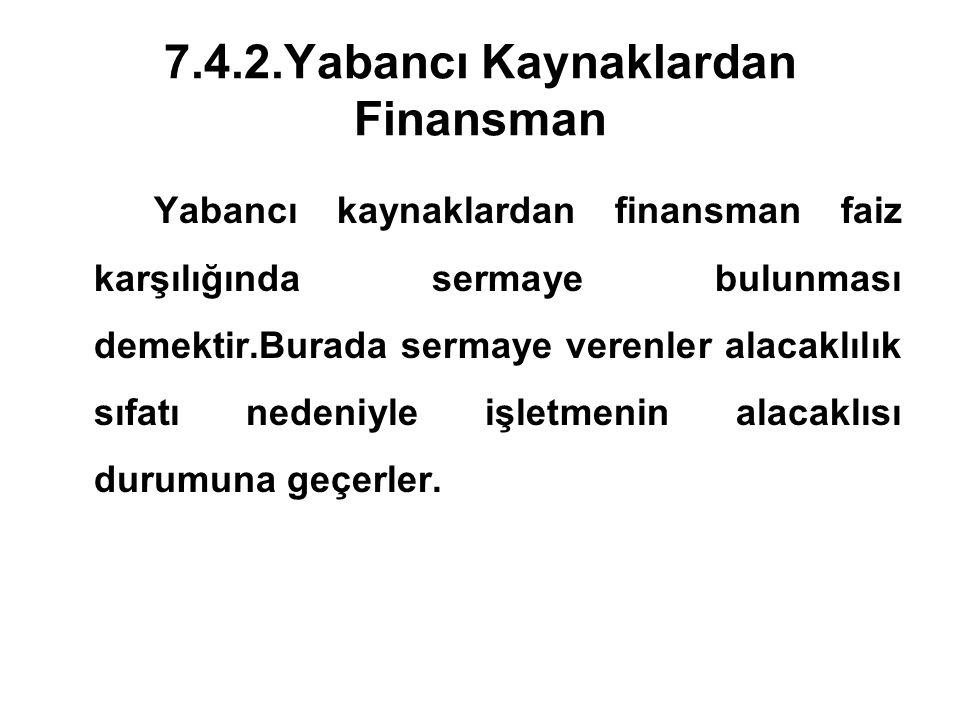 7.4.2.Yabancı Kaynaklardan Finansman Yabancı kaynaklardan finansman faiz karşılığında sermaye bulunması demektir.Burada sermaye verenler alacaklılık s