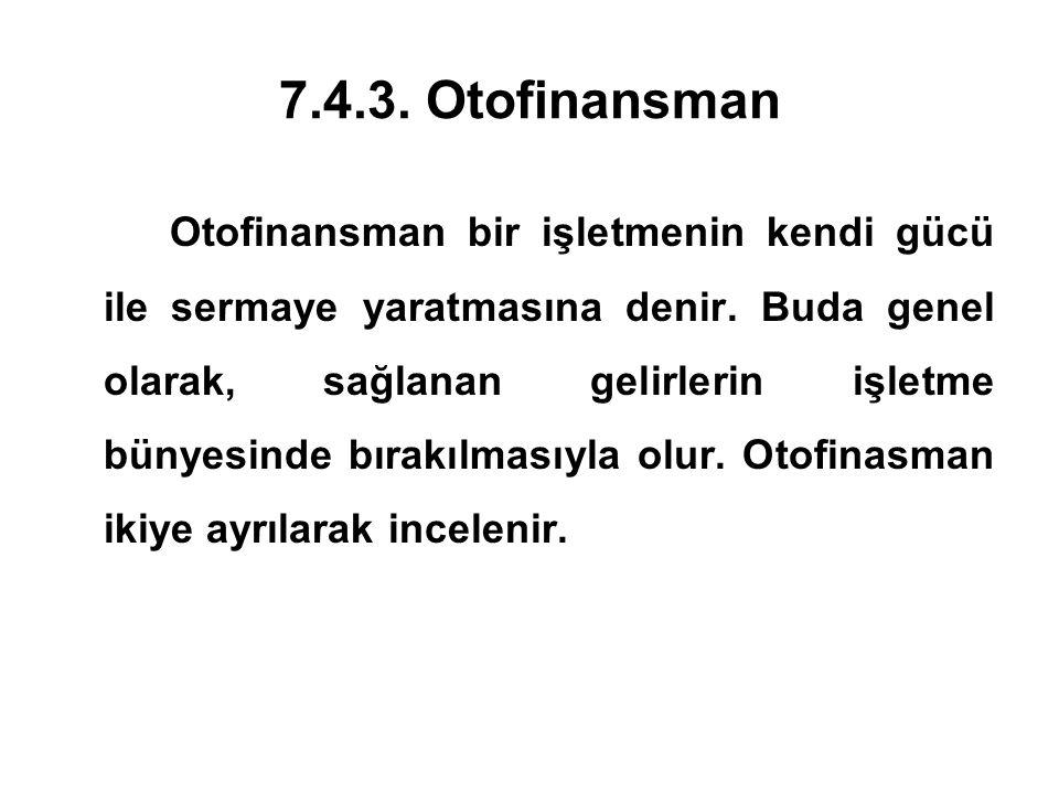 7.4.3.Otofinansman Otofinansman bir işletmenin kendi gücü ile sermaye yaratmasına denir.