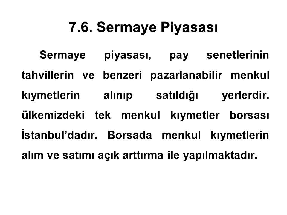7.6. Sermaye Piyasası Sermaye piyasası, pay senetlerinin tahvillerin ve benzeri pazarlanabilir menkul kıymetlerin alınıp satıldığı yerlerdir. ülkemizd