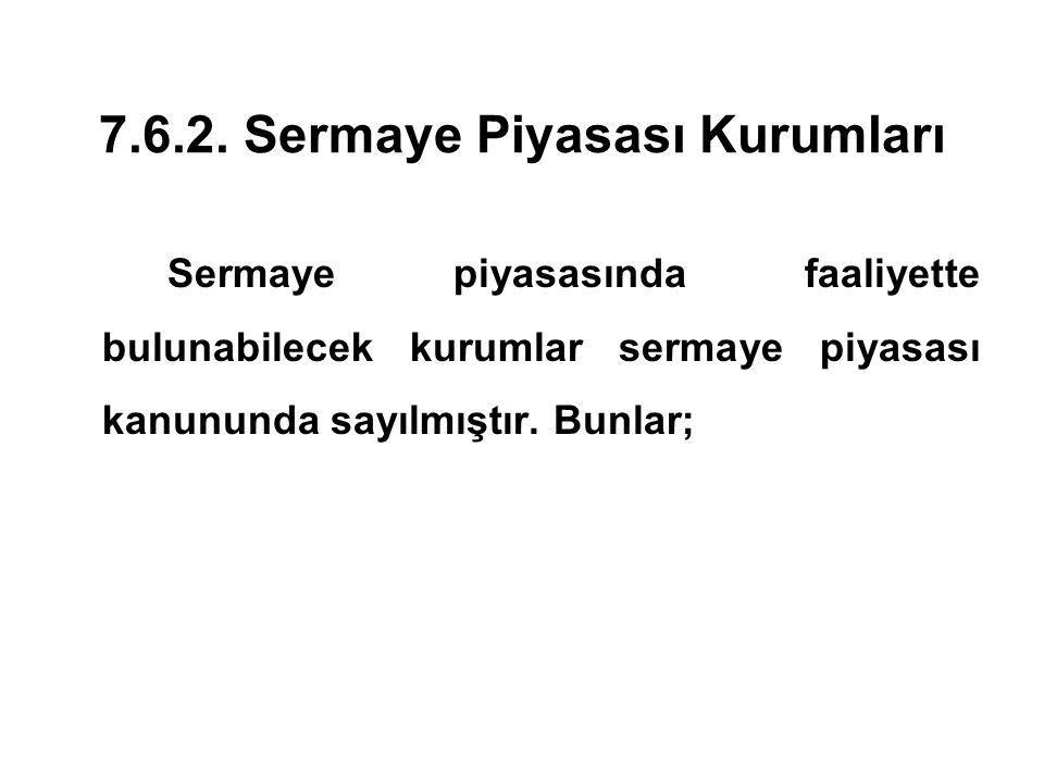 7.6.2. Sermaye Piyasası Kurumları Sermaye piyasasında faaliyette bulunabilecek kurumlar sermaye piyasası kanununda sayılmıştır. Bunlar;
