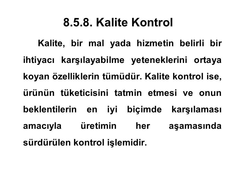 8.5.8. Kalite Kontrol Kalite, bir mal yada hizmetin belirli bir ihtiyacı karşılayabilme yeteneklerini ortaya koyan özelliklerin tümüdür. Kalite kontro