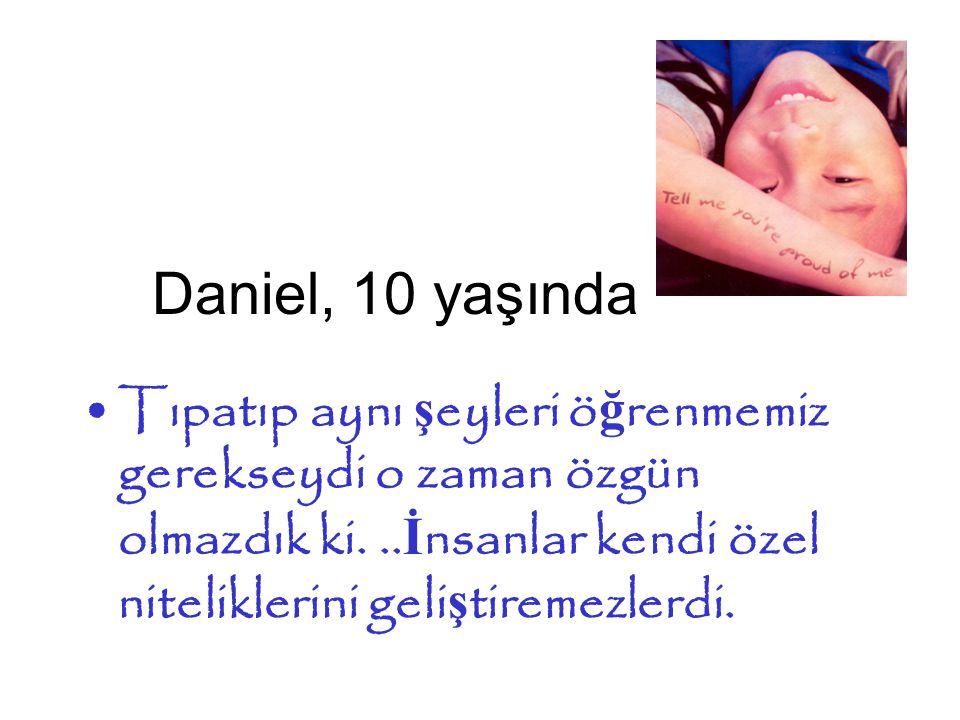 Daniel, 10 yaşında •Tıpatıp aynı ş eyleri ö ğ renmemiz gerekseydi o zaman özgün olmazdık ki...