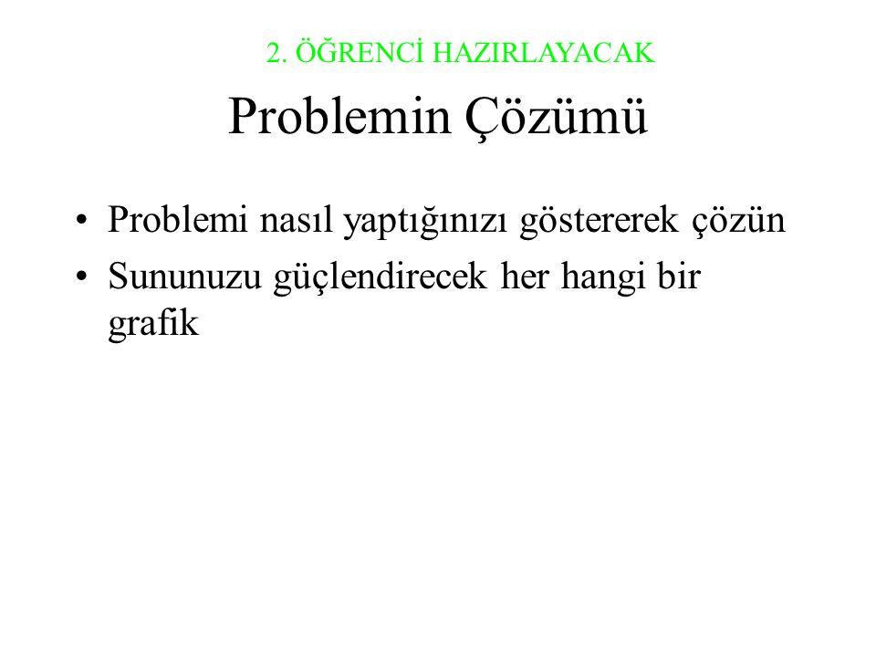Problemin Çözümü •Problemi nasıl yaptığınızı göstererek çözün •Sununuzu güçlendirecek her hangi bir grafik 2.