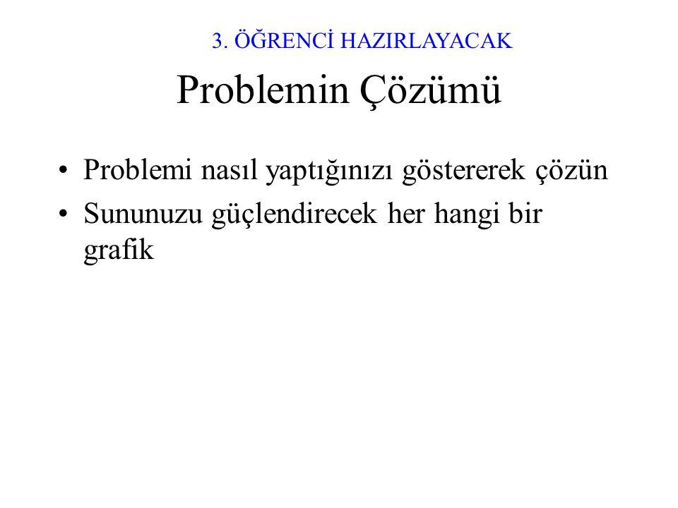 Problemin Çözümü •Problemi nasıl yaptığınızı göstererek çözün •Sununuzu güçlendirecek her hangi bir grafik 3.