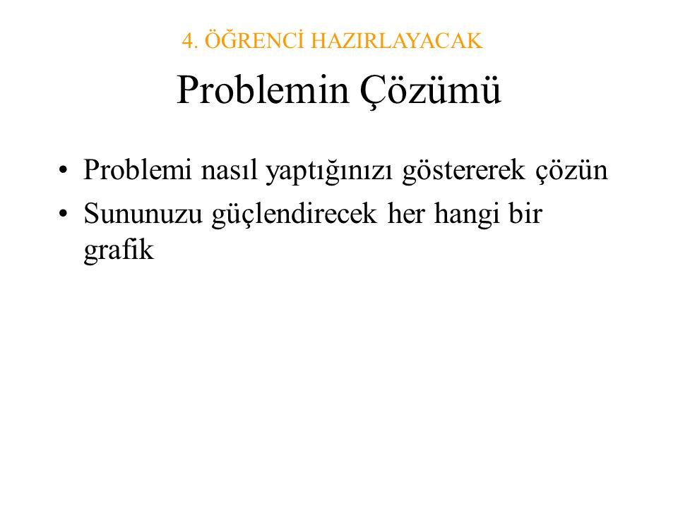 Problemin Çözümü •Problemi nasıl yaptığınızı göstererek çözün •Sununuzu güçlendirecek her hangi bir grafik 4.