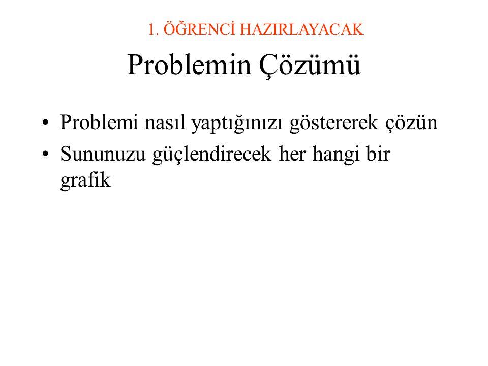 Problemin Çözümü •Problemi nasıl yaptığınızı göstererek çözün •Sununuzu güçlendirecek her hangi bir grafik 1.