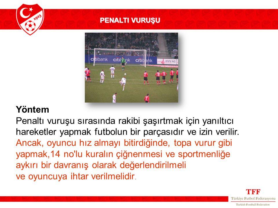 PENALTI VURUŞU Yöntem Penaltı vuruşu sırasında rakibi şaşırtmak için yanıltıcı hareketler yapmak futbolun bir parçasıdır ve izin verilir.